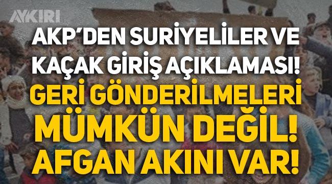 AKP'den 'Suriyeliler' ve kaçak giriş açıklaması: Geri göndermek mümkün değil, Afgan akını var!