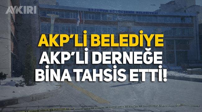 AKP'li Erzurum Belediyesi'nden AKP'li Beyazay Derneği'ne bina!