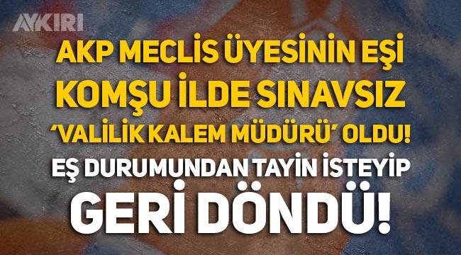AKP'li Meclis üyesinin eşi, komşu ilde sınavsız 'Valilik Kalem Müdürü' oldu, Tayin isteyip geri döndü
