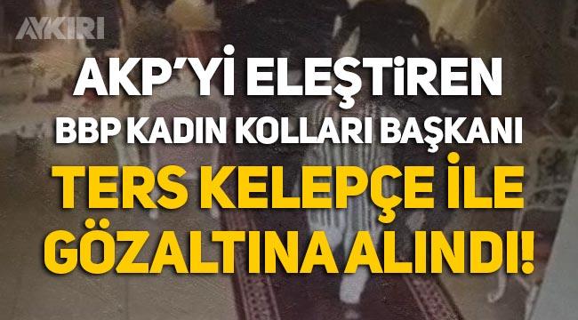 AKP'yi eleştiren BBP Kadın Kolları Başkanı, ters kelepçe ile gözaltına alındı!