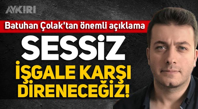 """Batuhan Çolak'tan önemli açıklama: """"Sessiz işgale karşı direneceğiz!"""""""