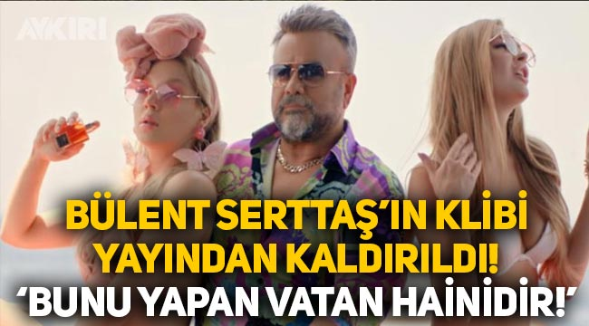 """Bülent Serttaş'ın klibi YouTube'den kaldırıldı: """"Bunu yapan vatan hainidir"""""""