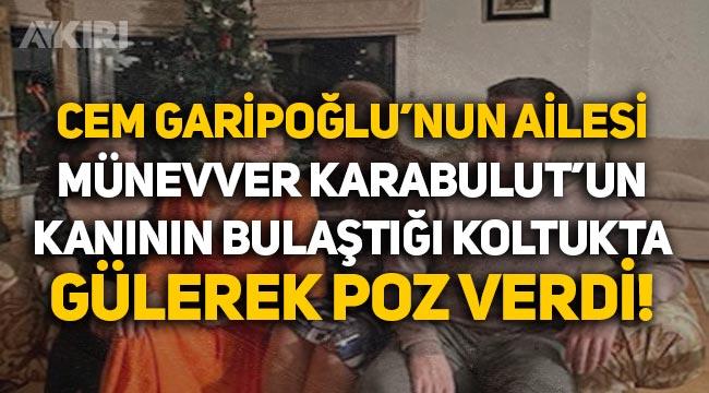 Cem Garipoğlu'nun ailesinden tepki çeken fotoğraf: Münevver Karabulut'un kanının bulaştığı koltukta gülerek poz verdiler!