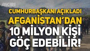 Cumhurbaşkanı açıkladı: Afganistan'dan 10 milyon kişi göç edebilir!