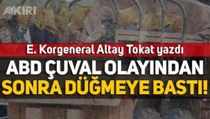E. Korgeneral Altay Tokat yazdı: ABD çuval olayından sonra düğmeye bastı!
