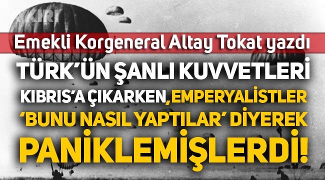 """E. Korgeneral Altay Tokat yazdı: Türk'ün şanlı kuvvetleri Kıbrıs'a çıkarken Emperyalistler """"Bunu nasıl yaptılar"""" diyerek paniklemişlerdi"""