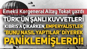E. Korgeneral Altay Tokat yazdı: Türk'ün şanlı kuvvetleri Kıbrıs'a çıkarken Emperyalistler