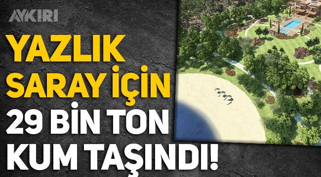 Erdoğan'ın Marmaris'teki Yazlık Sarayı için 29 bin ton kum taşındı!