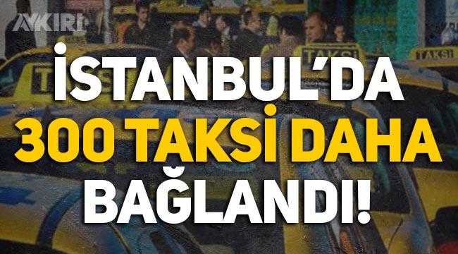 İBB, İstanbul'da 300 taksiyi daha bağlandı!