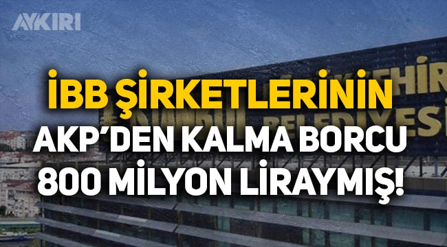 İBB'ye bağlı şirketlerin AKP dönemindeki borcu 800 milyon liraymış!