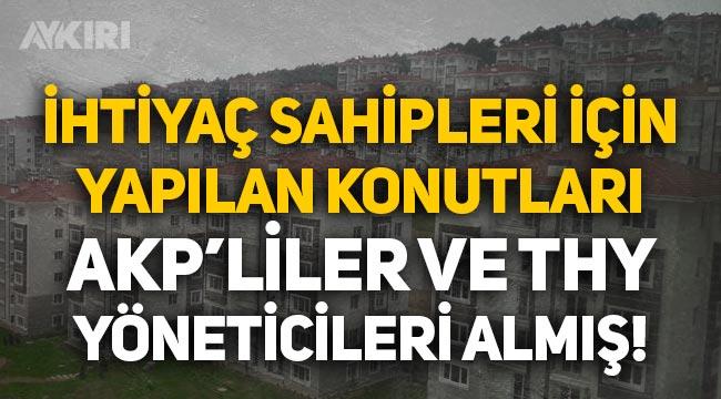 İhtiyaç sahipleri için yapılan konutları AKP'liler ve THY yöneticileri almış!