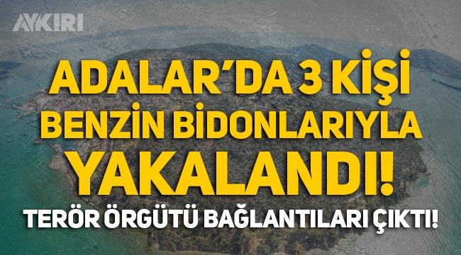 İstanbul Adalar'da 3 kişi benzin bidonlarıyla yakalandı, terör örgütü bağlantıları çıktı!