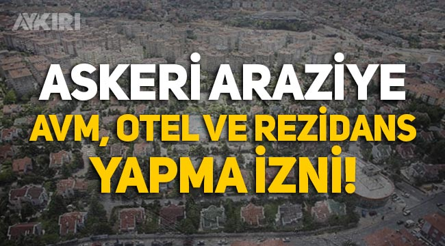 İstanbul'daki askeri alan imara açıldı, AVM, otel, rezidans yapma izni verildi!