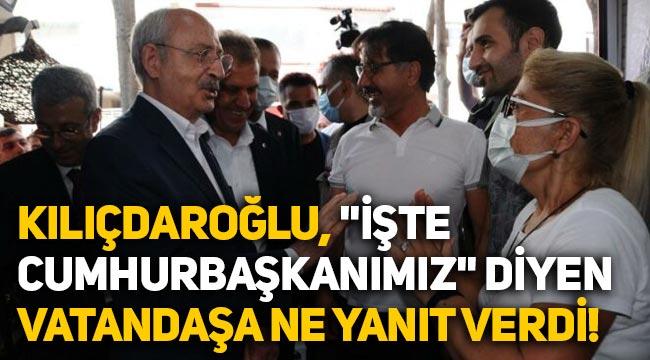 """Kemal Kılıçdaroğlu'ndan """"İşte Cumhurbaşkanımız"""" diyen vatandaşa cevap"""