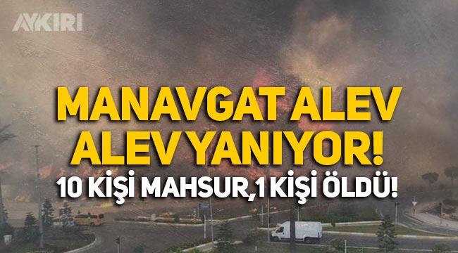 Manavgat alev alev yanıyor! 10 kişi mahsur, 1 kişi hayatını kaybetti!