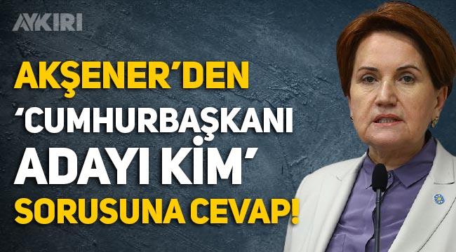 """Meral Akşener'den """"Cumhurbaşkanı adayı kim?"""" sorusuna cevap"""