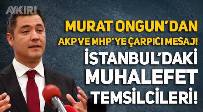 """Murat Ongun'dan AKP ve MHP'ye çarpıcı mesaj: """"İstanbul'daki muhalefet temsilcileri"""""""