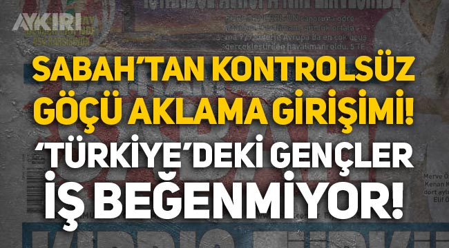 """Sabah gazetesinden kontrolsüz göçü aklama girişimi: """"Türkiye'deki gençler iş beğenmiyor!"""""""