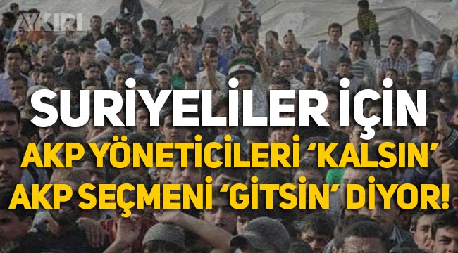 """Suriyeliler için AKP yöneticileri """"Kalsın"""", AKP seçmeni """"Gitsin"""" diyor!"""
