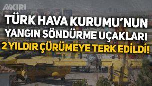 Türk Hava Kurumu'nun yangın söndürme uçakları 2 yıldır çürümeye terk edildi!