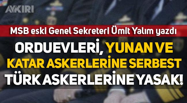 """Ümit Yalım yazdı: """"Orduevleri, Katar ve Yunan askerlerine serbest, Türk askerine yasak!"""""""