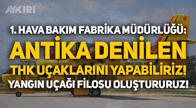 1. Hava Bakım Fabrika Müdürlüğü: THK uçaklarını yapabiliriz, yangın uçağı filosunu oluştururuz!