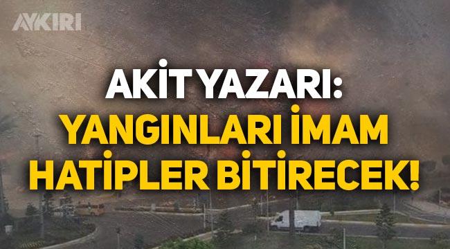 """Akit yazarı: """"Yangınları imam hatipler bitirecek!"""""""