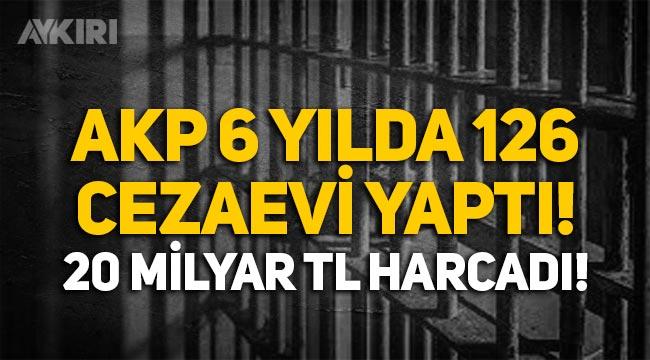 AKP 6 yılda 126 yeni cezaevi yaptı, 20 milyar liradan fazla harcadı!
