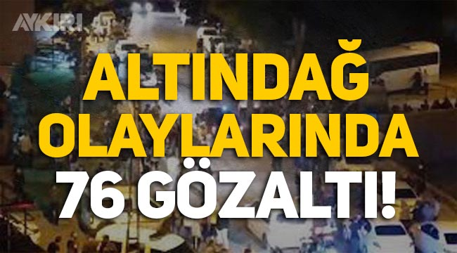 Altındağ olaylarında 76 kişi gözaltına alındı!