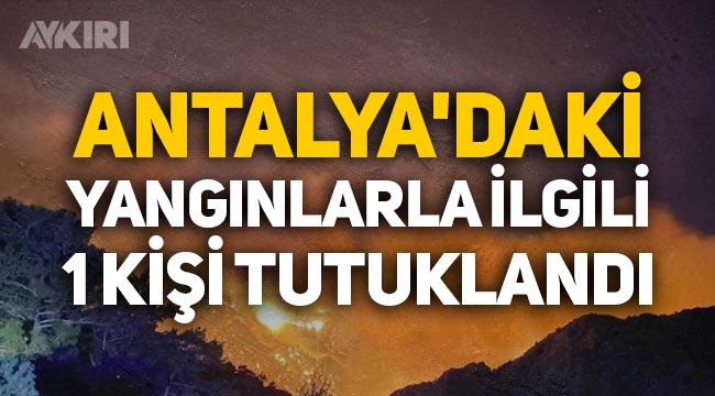Antalya'daki orman yangınlarıyla ilgili bir kişi tutuklandı!