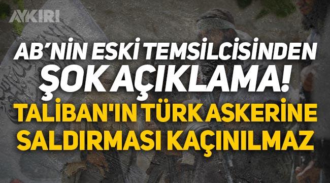 """Avrupa Birliği eski temsilcisinden şok açıklama: """"Taliban'ın Türk askerine saldırması kaçınılmaz!"""""""