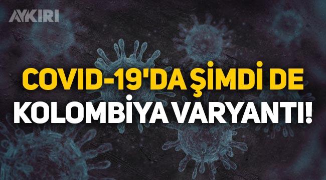 Covid-19'da sıra Kolombiya varyantına geldi! Kolombiya varyantı nedir?