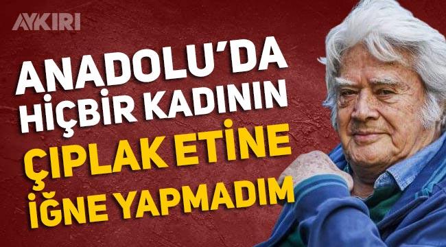 """Cüneyt Arkın: """"Anadolu'da hiçbir kadının çıplak etine iğne yapamadım"""""""