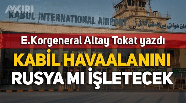 E. Korgeneral Altay Tokat yazdı: Kabil Havalimanını Rusya mı işletecek