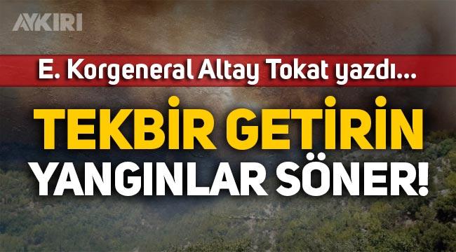 E. Korgeneral Altay Tokat yazdı: Tekbir getirin yangınlar söner!