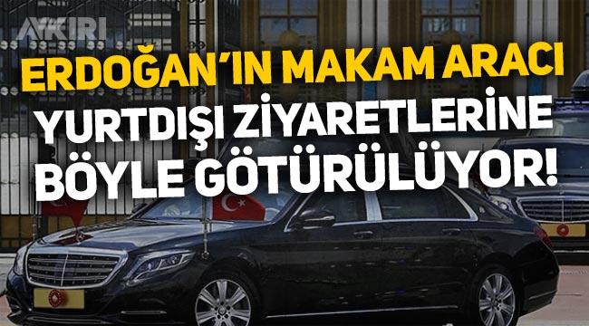 Erdoğan'ın makam arabasının yurtdışı ziyaretlerine nasıl götürüldüğü ortaya çıktı