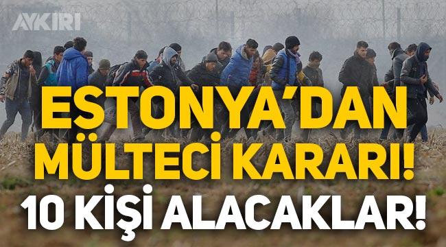 Estonya'dan mülteci kararı: Sadece 10 kişi alacaklar!