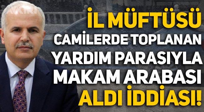 'Gaziantep İl Müftüsü, camilerde toplanan yardım paralarıyla makam arabası aldı' iddiası!