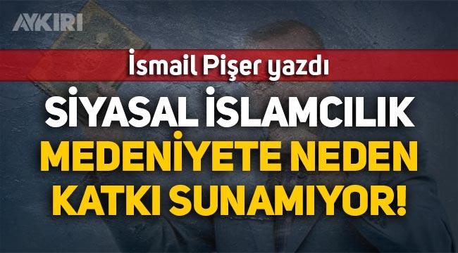 İsmail Pişer yazdı: Siyasal İslamcılık Medeniyete neden katkı sunamıyor