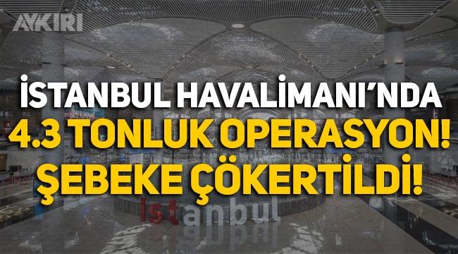 İstanbul Havalimanı'nda 4.3 tonluk operasyon! Uyuşturucu şebekesi çökertildi