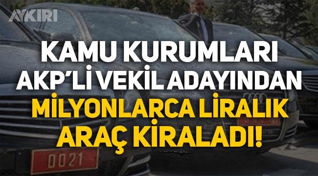 Kamu kurumları AKP'li vekil adayından 40 milyon liraya araç kiralandı!