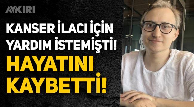 Kanser ilacı için yardım isteyen Hukuk Öğrencisi Ahmet Hulusi Bulut hayatını kaybetti