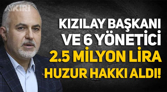 Kızılay Başkanı Kerem Kınık ve 6 yöneticine 2 yılda 2.5 milyon lira 'Huzur hakkı' ödendi!