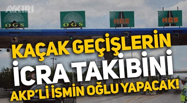 Köprülerden kaçak geçişlerin icra takibini AKP'li eski bakanın oğlu yapacak!