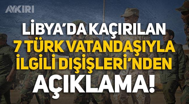 Libya'da kaçırılan 7 Türk vatandaşıyla ilgili Dışişleri'nden açıklama!
