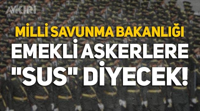 """Milli Savunma Bakanlığı harekete geçti: Emekli askerlere """"Sus"""" diyecek!"""