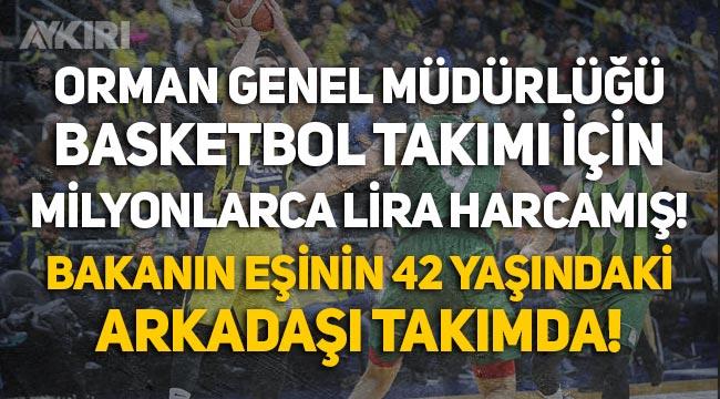 Orman Genel Müdürlüğü, basketbol takımına 40 milyon lira harcamış! Pakdemirli'nin eşinin arkadaşı bile kadroda