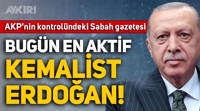 Sabah yazarı Mehmet Barlas: Bugünün en aktif Kemalist'i Erdoğan'dır!