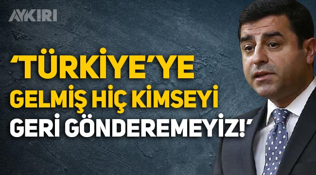 """Selahattin Demirtaş: """"Ülkemize gelmiş hiç kimseyi geri gönderemeyiz!"""""""
