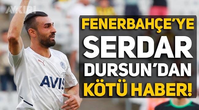 Serdar Dursun'dan Fenerbahçe'ye kötü haber!